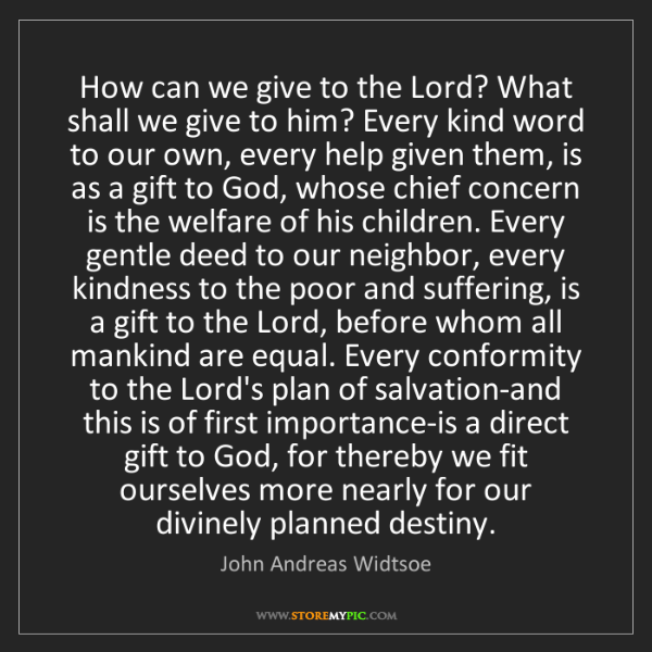 John Andreas Widtsoe: How can we give to the Lord? What shall we give to him?...