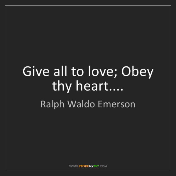 Ralph Waldo Emerson: Give all to love; Obey thy heart....