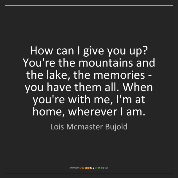 Lois Mcmaster Bujold: How can I give you up? You're the mountains and the lake,...