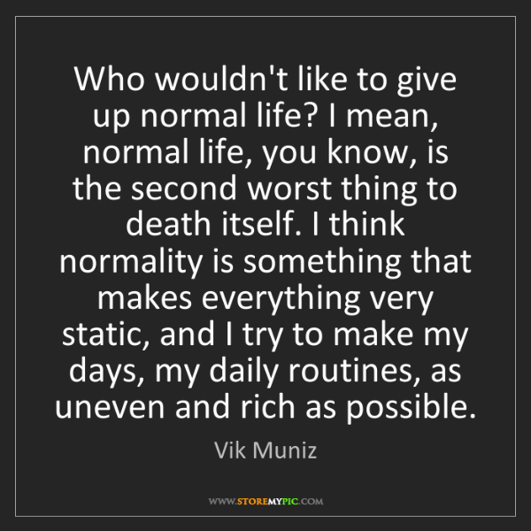 Vik Muniz: Who wouldn't like to give up normal life? I mean, normal...