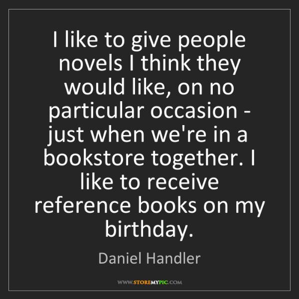 Daniel Handler: I like to give people novels I think they would like,...