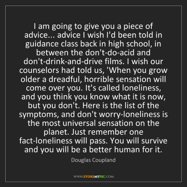 Douglas Coupland: I am going to give you a piece of advice... advice I...