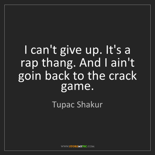 Tupac Shakur: I can't give up. It's a rap thang. And I ain't goin back...