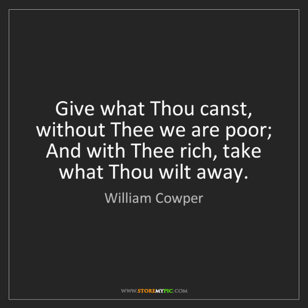 William Cowper: Give what Thou canst, without Thee we are poor;   And...