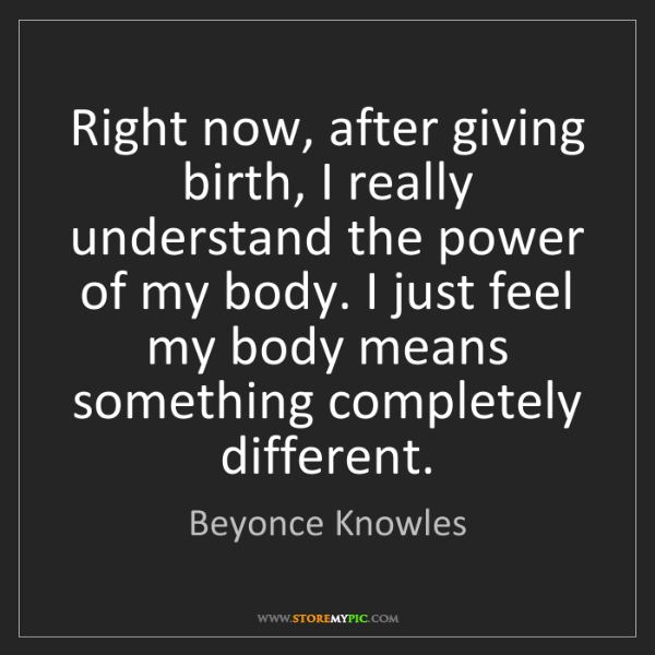 Beyonce Knowles: Right now, after giving birth, I really understand the...