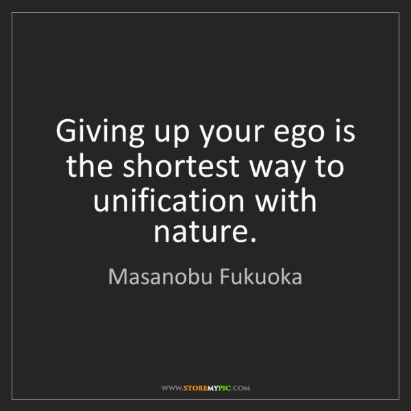 Masanobu Fukuoka: Giving up your ego is the shortest way to unification...