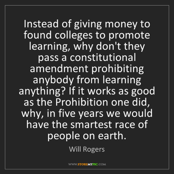 Will Rogers: Instead of giving money to found colleges to promote...
