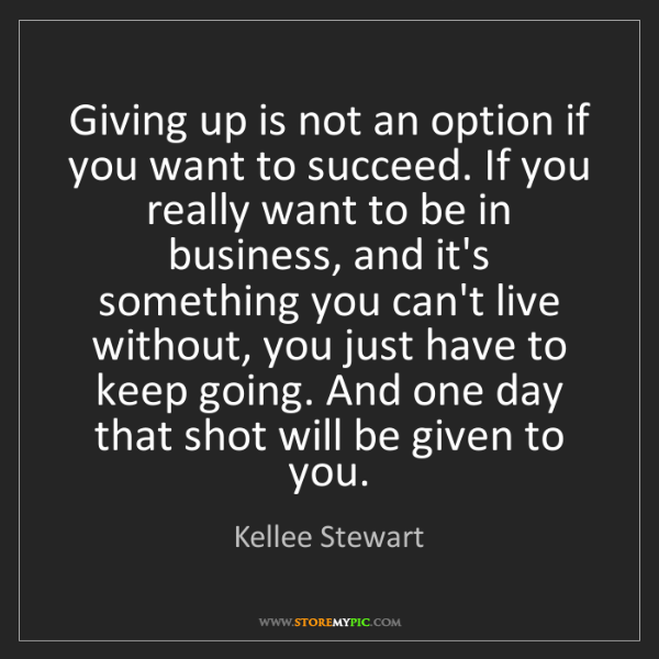 Kellee Stewart: Giving up is not an option if you want to succeed. If...