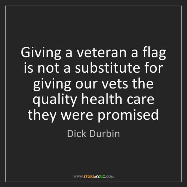 Dick Durbin: Giving a veteran a flag is not a substitute for giving...