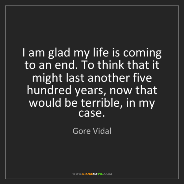 Gore Vidal: I am glad my life is coming to an end. To think that...