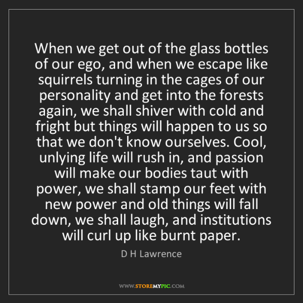 D H Lawrence: When we get out of the glass bottles of our ego, and...
