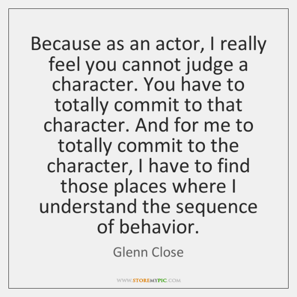 Because as an actor, I really feel you cannot judge a character. ...