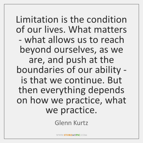 Limitation is the condition of our lives. What matters - what allows ...