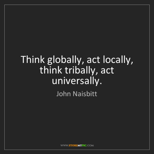 John Naisbitt: Think globally, act locally, think tribally, act universally.