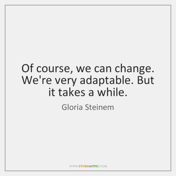 Of course, we can change. We're very adaptable. But it takes a ...