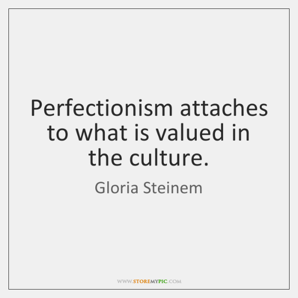 Perfectionism attaches to what is valued in the culture.