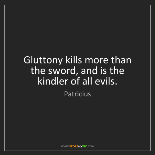 Patricius: Gluttony kills more than the sword, and is the kindler...