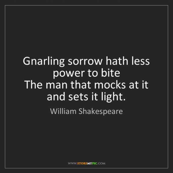 William Shakespeare: Gnarling sorrow hath less power to bite   The man that...