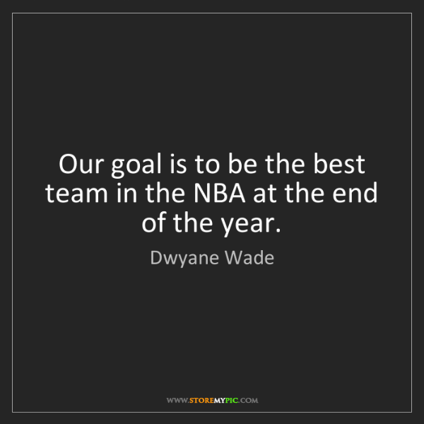 Dwyane Wade: Our goal is to be the best team in the NBA at the end...