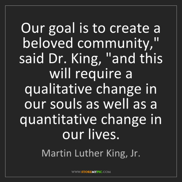 "Martin Luther King, Jr.: Our goal is to create a beloved community,"" said Dr...."