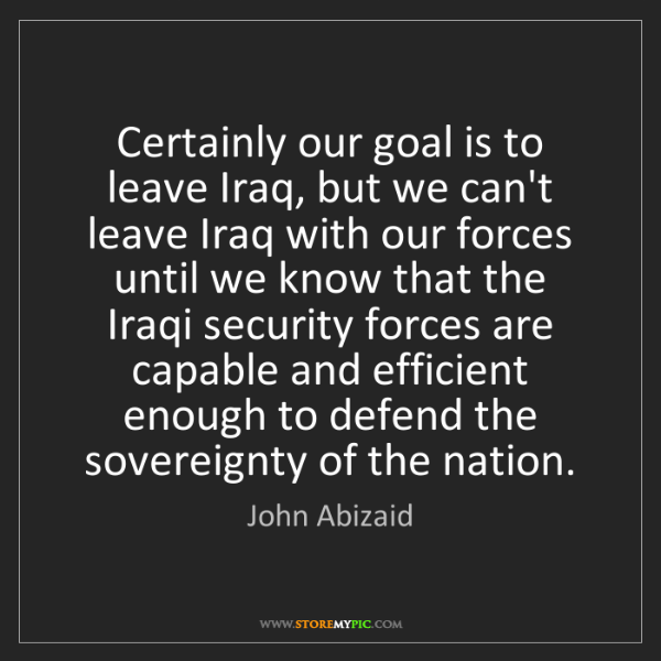 John Abizaid: Certainly our goal is to leave Iraq, but we can't leave...