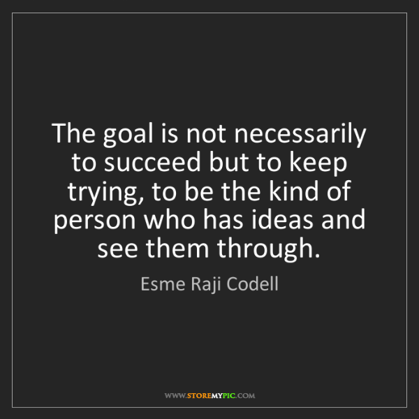 Esme Raji Codell: The goal is not necessarily to succeed but to keep trying,...