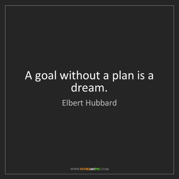 Elbert Hubbard: A goal without a plan is a dream.