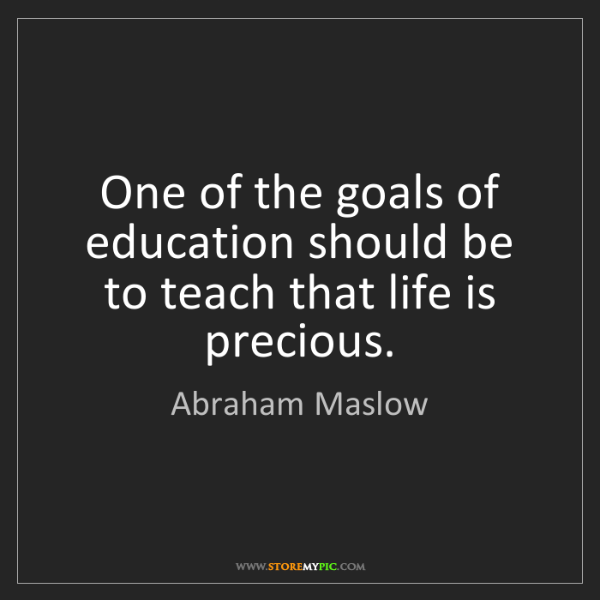 Abraham Maslow: One of the goals of education should be to teach that...