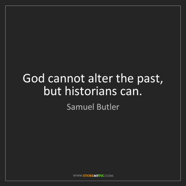 Samuel Butler: God cannot alter the past, but historians can.