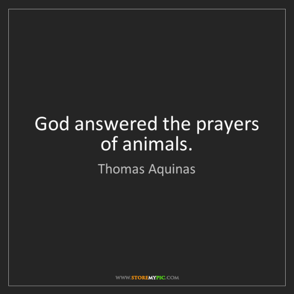 Thomas Aquinas: God answered the prayers of animals.