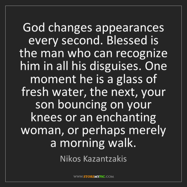 Nikos Kazantzakis: God changes appearances every second. Blessed is the...