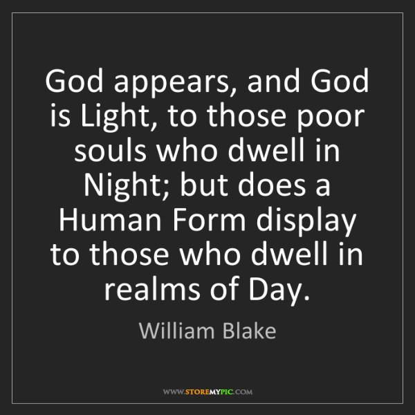William Blake: God appears, and God is Light, to those poor souls who...