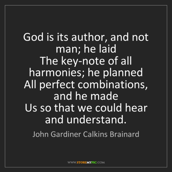 John Gardiner Calkins Brainard: God is its author, and not man; he laid  The key-note...