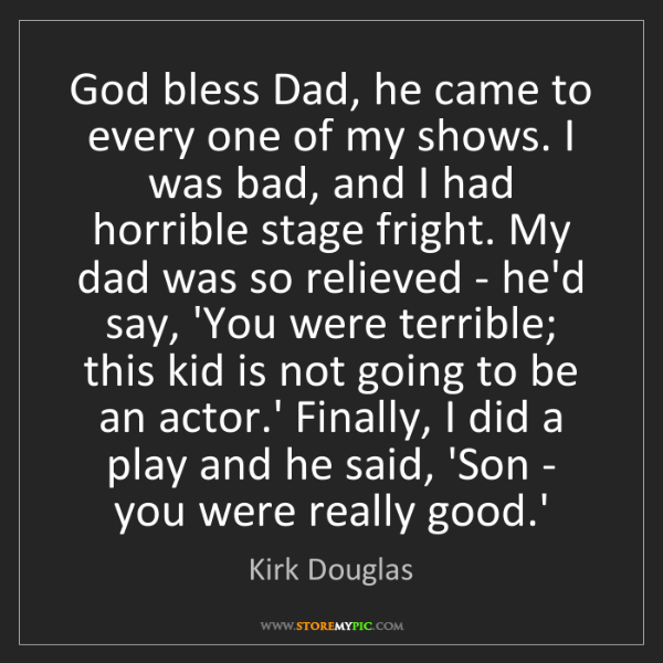 Kirk Douglas: God bless Dad, he came to every one of my shows. I was...