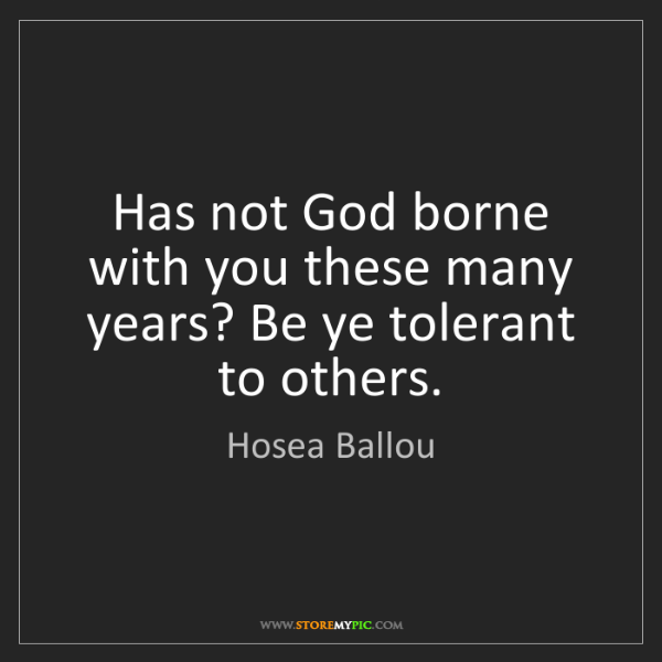 Hosea Ballou: Has not God borne with you these many years? Be ye tolerant...