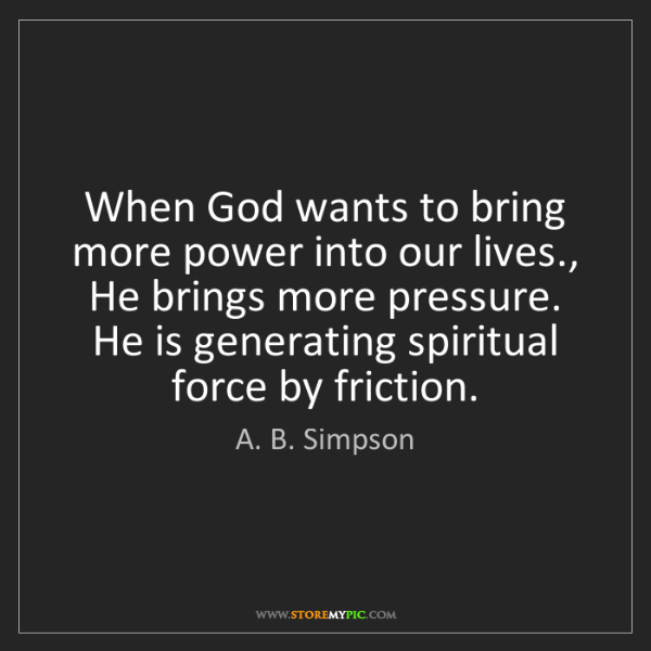 A. B. Simpson: When God wants to bring more power into our lives., He...
