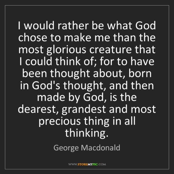 George Macdonald: I would rather be what God chose to make me than the...