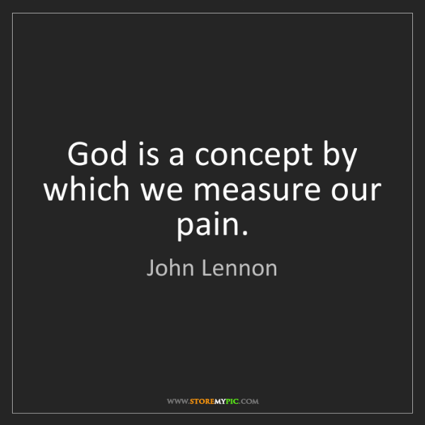 John Lennon: God is a concept by which we measure our pain.