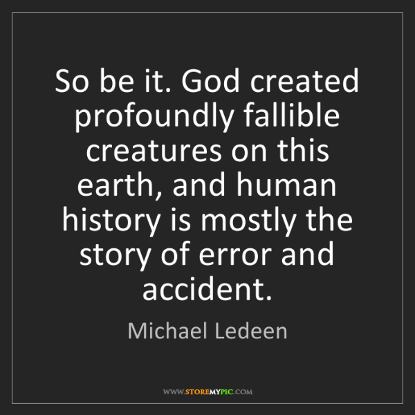 Michael Ledeen: So be it. God created profoundly fallible creatures on...