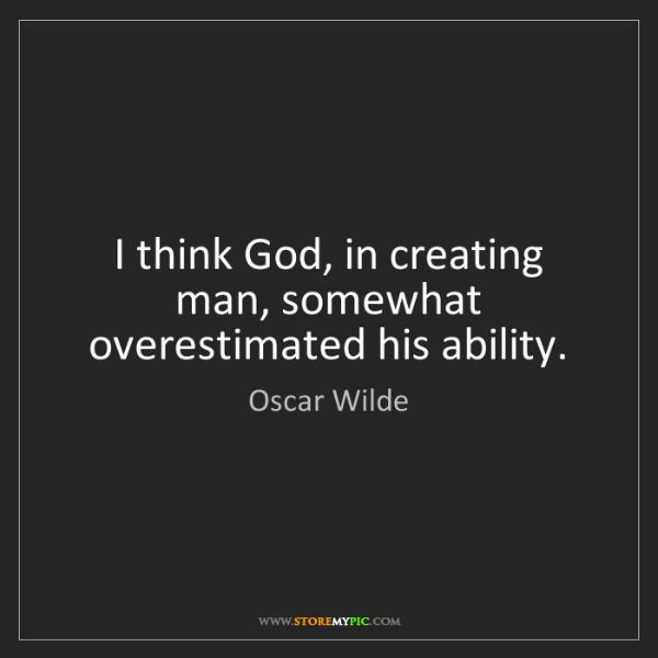 Oscar Wilde: I think God, in creating man, somewhat overestimated...