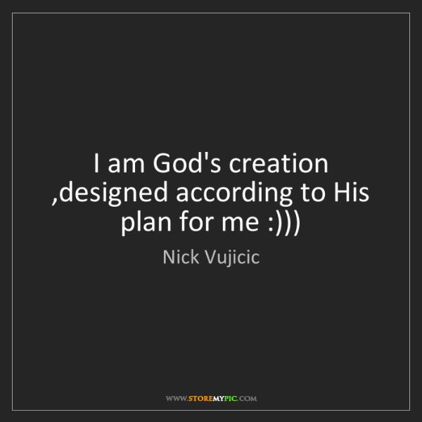 Nick Vujicic: I am God's creation ,designed according to His plan for...