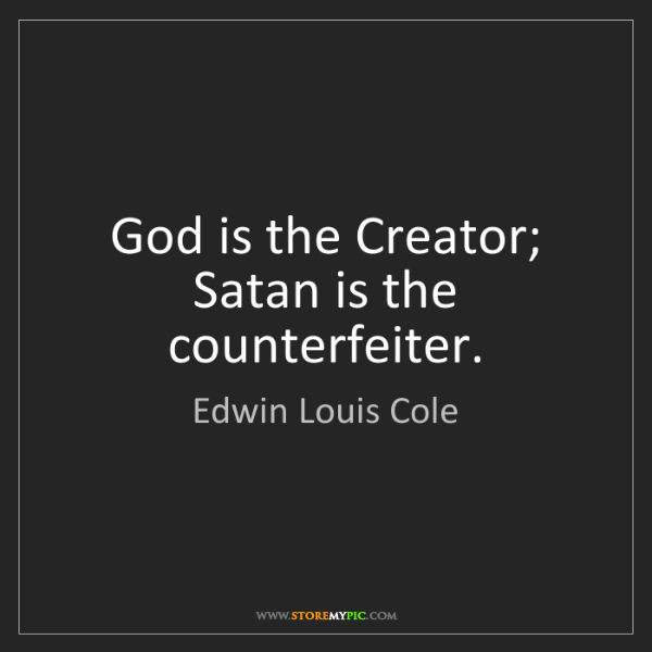 Edwin Louis Cole: God is the Creator; Satan is the counterfeiter.