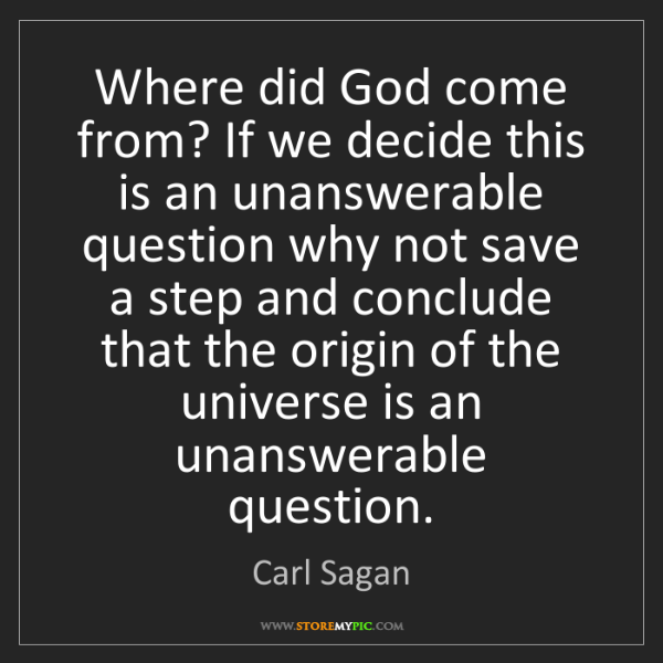 Carl Sagan: Where did God come from? If we decide this is an unanswerable...