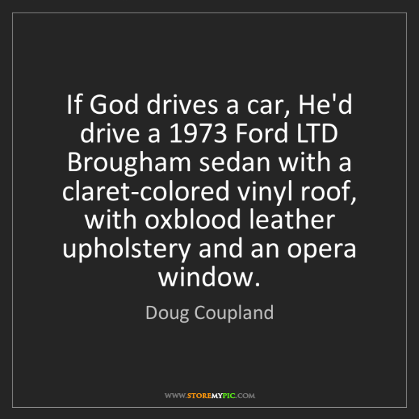 Doug Coupland: If God drives a car, He'd drive a 1973 Ford LTD Brougham...