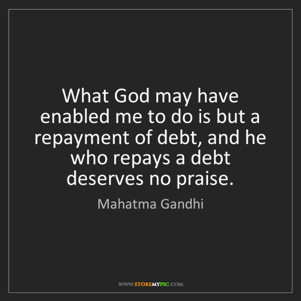 Mahatma Gandhi: What God may have enabled me to do is but a repayment...