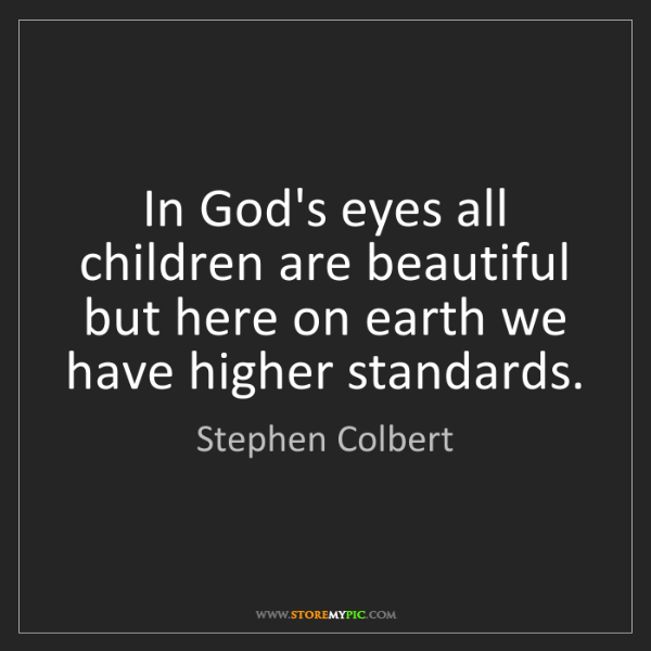Stephen Colbert: In God's eyes all children are beautiful but here on...