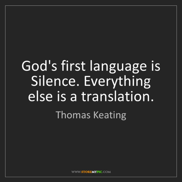 Thomas Keating: God's first language is Silence. Everything else is a...