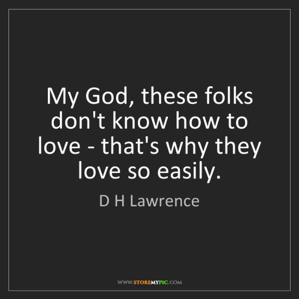 D H Lawrence: My God, these folks don't know how to love - that's why...