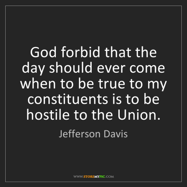 Jefferson Davis: God forbid that the day should ever come when to be true...