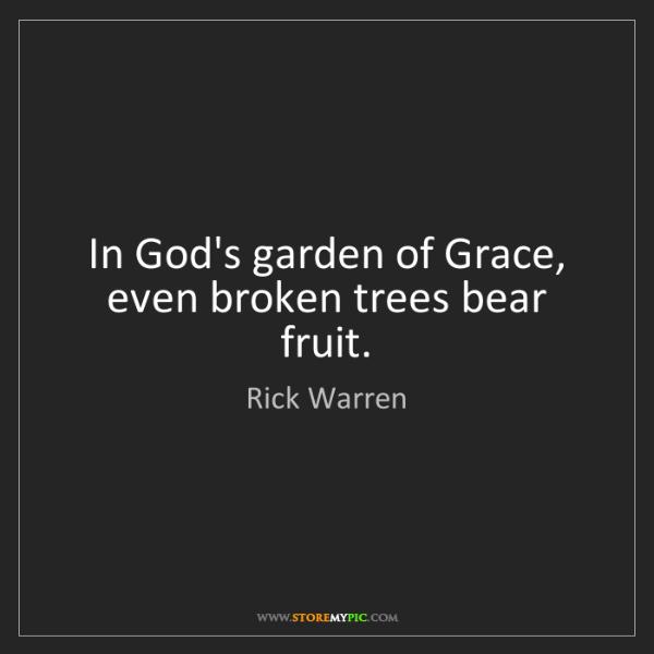Rick Warren: In God's garden of Grace, even broken trees bear fruit.